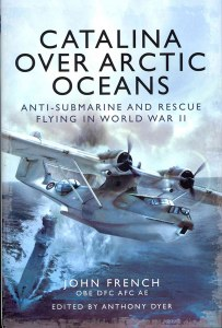 Catalina Over Arctic Oceans : Anti-Submarine and Rescue Flying in World War Two