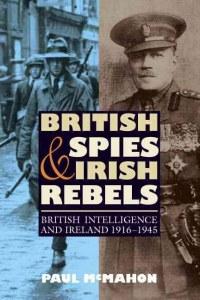 British Spies And Irish Rebels : British Intelligence and Ireland 1916-1945
