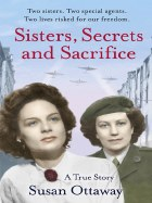 Sisters, Secrets And Sacrifice : The True Story of World War Two Special Agents Eileen and Jacqueline Nearne