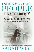Inconvenient People : Lunacy, Liberty And The Mad-Doctors In Victorian England