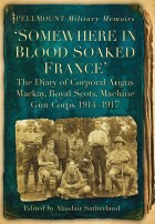 Somewhere In Blood-Soaked France : The Diary of Corporal Angus Mackay Royal Scots Machine Gun Corps 1914-17
