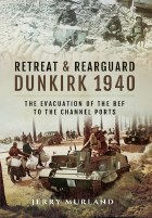 Retreat And Rearguard: Dunkirk 1940