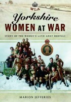Yorkshire Women At War : The Story of the Women's Land Army Hostels