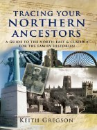 Tracing Your Northern Ancestors  A Guide to the North East and Cumbria for the Family Historian