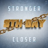 8TH Day -Stronger Closer