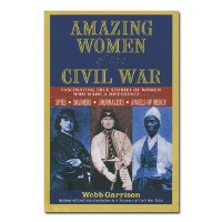 Amazing Women of the Civil War: Fascinating True Stories of Women Who Made a Difference ...