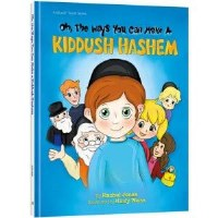 Oh, The Ways You Can make A Kiddush Hashem [Hardcover]