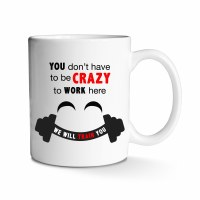 You Don't Have to be Crazy to Work Here Mug 11 oz