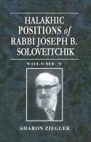 Halakhic Positions of Rabbi Joseph B. Soloveitchik Volume 5