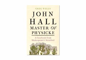 John Hall Master of Physicke: A Casebook from Shakespeare's Stratford