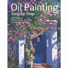 Oil Painting Step-by-Step, Noel Gregory, James Horton, Michael Sanders, Roy Lang