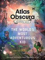 Atlas Obscura Explorer's Gude for the World's Most Adventurous Kid
