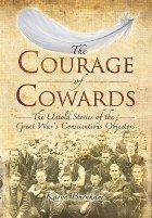 The Courage Of Cowards: The Untold Stories Of The Great War's Conscientious Objectors
