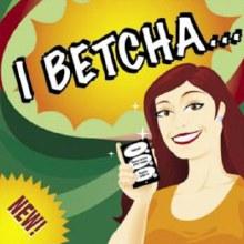 I Betcha...