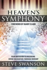 Heaven's Symphony: Your Invitation to Unlocking Divine Encounters Through Worship by Steve Swanson