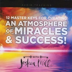 12 Master Keys for Creating an Atmosphere of Miracles & Success! by Joshua Mills