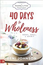 40 Days to Wholeness: Body, Soul, and Spirit: A Healthy and Free Devotional by Beni Johnson