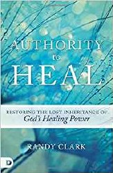 Authority to Heal Restoring the Lost Inheritance of God's Healing Power by Randy Clark