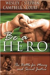 Be a Hero The Battle for Mercy and Social Justice by Wesley Campbell