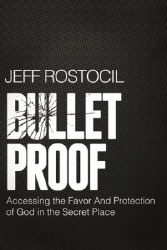 Bulletproof: Accessing the Favor and Protection of God in the Secret Place by Jeff Rostocil