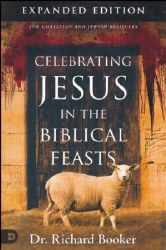 Celebrating Jesus in the Biblical Feasts, Expaned Edition: Discovering Their Significance to You by Richard Booker