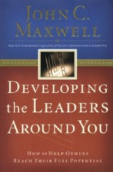 Developing the Leaders Around You: How to Help Otheres Reach Their Full Potential by John C. Maxwell