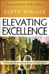Elevating Excellence: 10 Defining Choices that Lead to Relevance by Curtis Wallace, T.D. Jakes