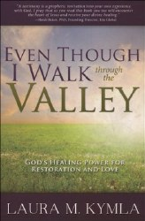 Even Though I Walk Through the Valley: God's Healing Power for Love and Restoration by Laura Kymla