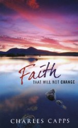 Faith That Will Not Change by Charles Capps