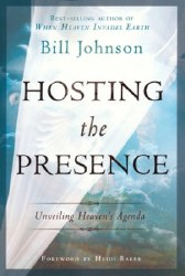 Hosting the Presence Unveiling Heaven's Agenda by Bill Johnson