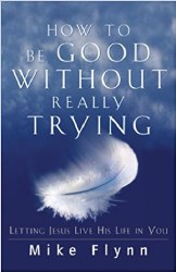How to Be Good Without Really Trying: Letting Jesus Live His Life in You by Mike Flynn