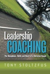 Leadership Coaching: The Disciplines, Skills, and Heart of a Christian Coach by Tony Stoltzfus