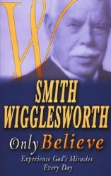 Only Believe: Experience God's Miracles Every Day by Smith Wigglesworth