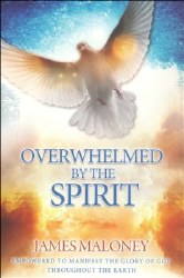 Overwhelmed by the Spirit: Empowered to Manifest the Glory of God Throughout the Earth by James Maloney
