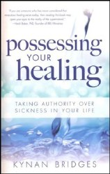 Possessing Your Healing: Taking Authority Over Sickness in Your Life by Kynan Bridges