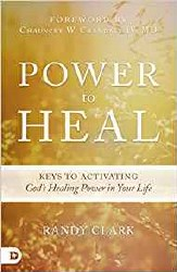 Power to Heal: Keys to Activating God's Healing Power in Your Life by Randy Clark