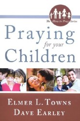 Praying for Your Children: How to Pray Series by Elmer Towns, Dave Earley