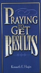 Praying to Get Results by Kenneth Hagin