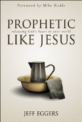 Prophetic Like Jesus: Releasing God's Heart to Your World by Jeff Eggers