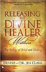 Releasing the Divine Healing Within The Biology of Belief and Healing by Dennis Clark