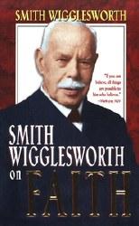 Smith Wigglesworth On Faith by Smith Wigglesworth