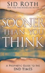 Sooner Than You Think: A Prophetic Guide to the End Times by Sid Roth