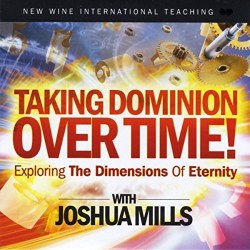 Taking Dominion Over Time! Exploring the Dimensions of Eternity CD by Joshua Mills