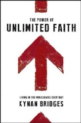 The Power of Unlimited Faith: Living in the Miraculous Everyday by Kynan Bridges
