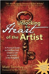 Unlocking the Heart of the Artist: A Practical Guide to Fulfilling Your Creative Call as an Artist in the Kingdom by Matt Tommey