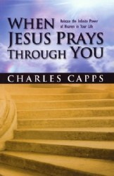 When Jesus Prays Through You: Release the Infinite Power of Heaven in Your Life by Charles Capps