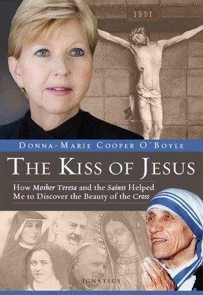 The Kiss of Jesus : How Mother Teresa and the Saints Helped Me to Discover the Beauty of the Cross