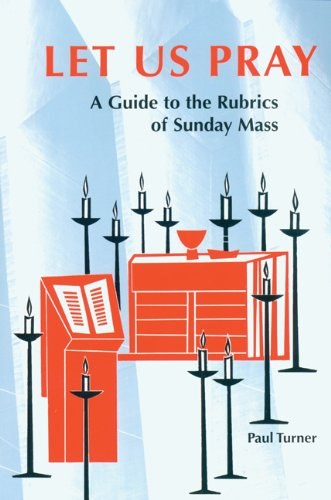 Let Us Pray A Guide to the Rubrics of the Mass