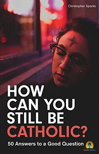How Can You Still Be Catholic?: 50 Answers to a Good Question