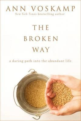 The Broken Way : A Daring Path into the Abundant Life